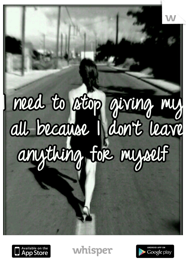 I need to stop giving my all because I don't leave anything for myself