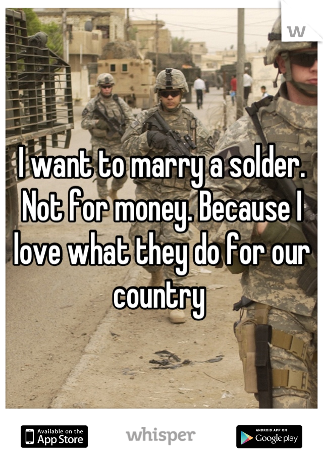 I want to marry a solder. Not for money. Because I love what they do for our country