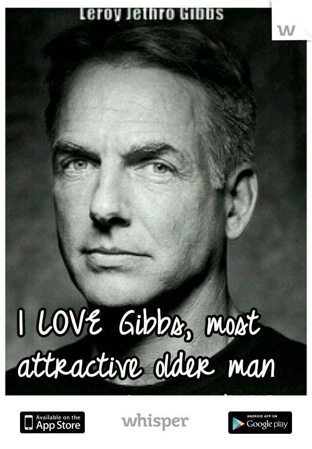 I LOVE Gibbs, most attractive older man ever. and I love NCIS
