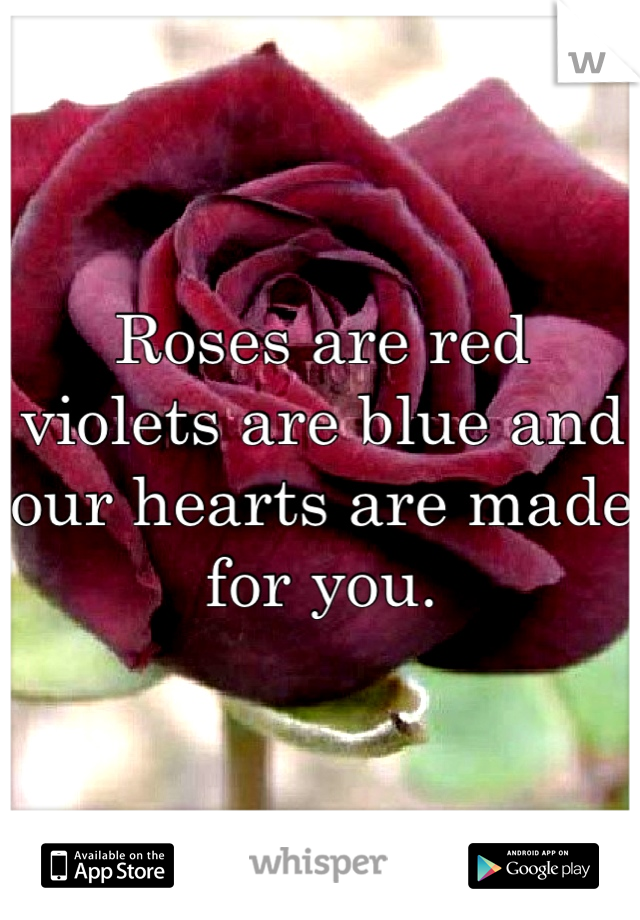 Roses are red violets are blue and our hearts are made for you.