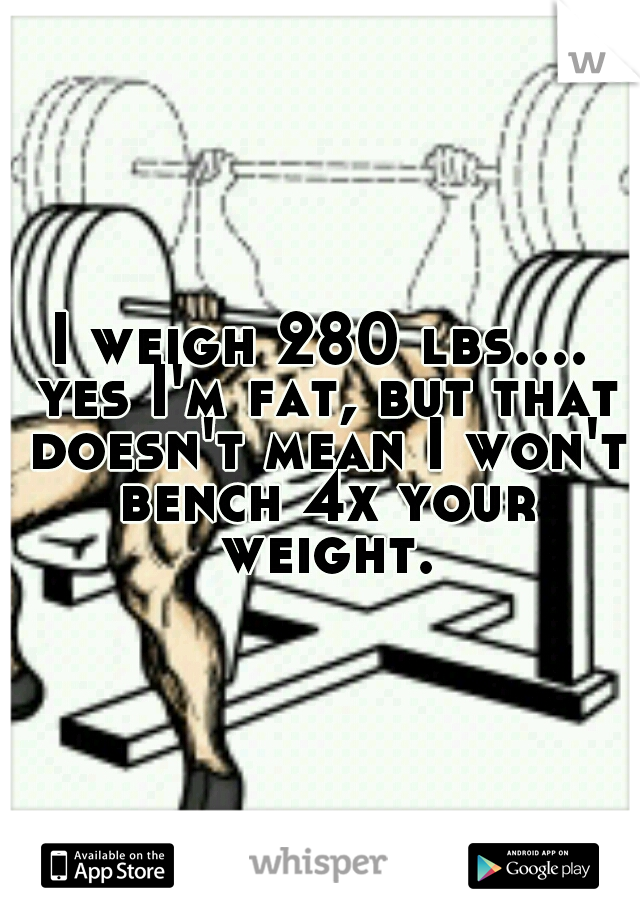 I weigh 280 lbs.... yes I'm fat, but that doesn't mean I won't bench 4x your weight.