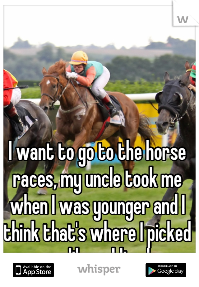 I want to go to the horse races, my uncle took me when I was younger and I think that's where I picked up my lil gambling bug
