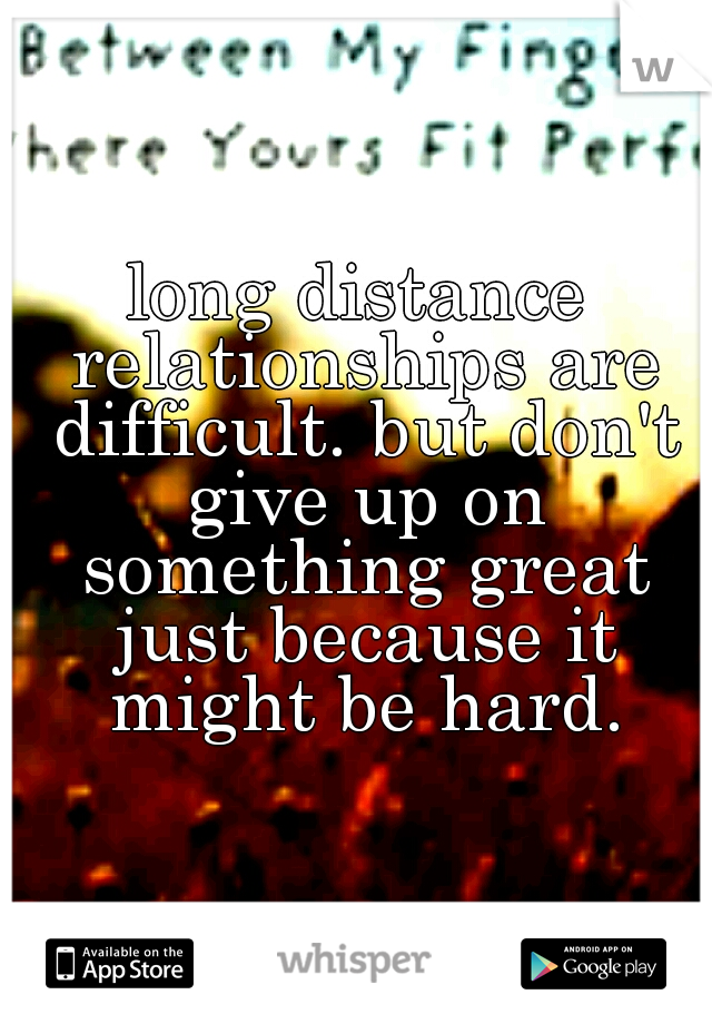 long distance relationships are difficult. but don't give up on something great just because it might be hard.
