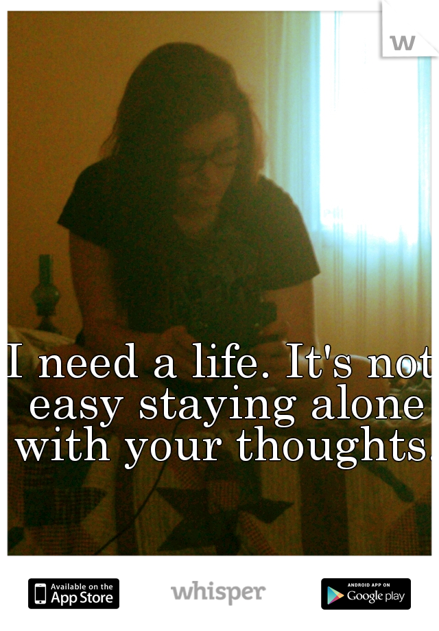 I need a life. It's not easy staying alone with your thoughts.