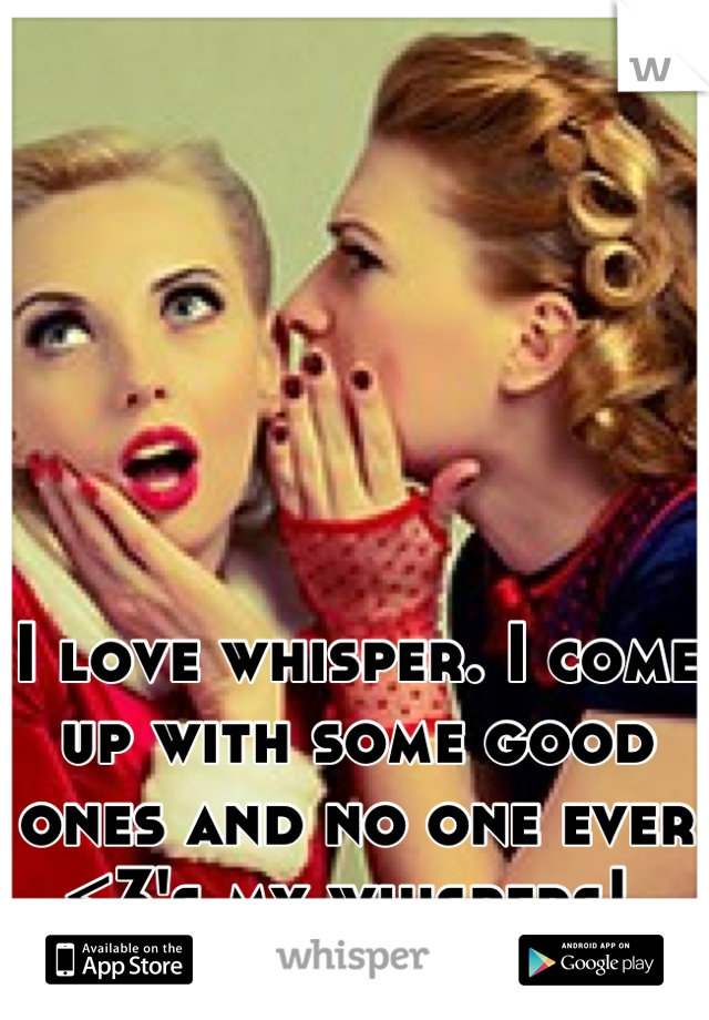 I love whisper. I come up with some good ones and no one ever <3's my whispers!