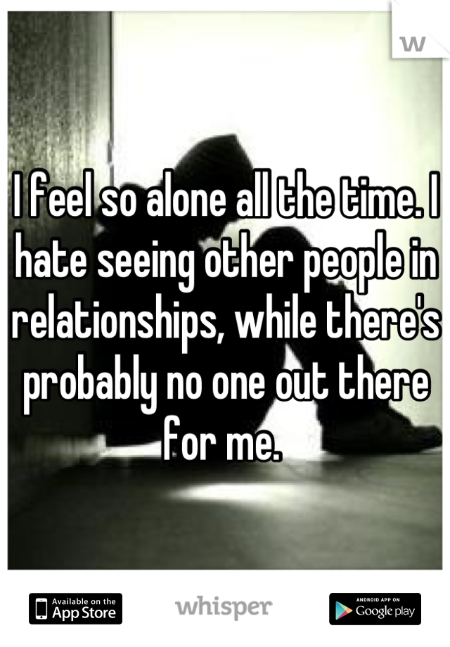 I feel so alone all the time. I hate seeing other people in relationships, while there's probably no one out there for me.