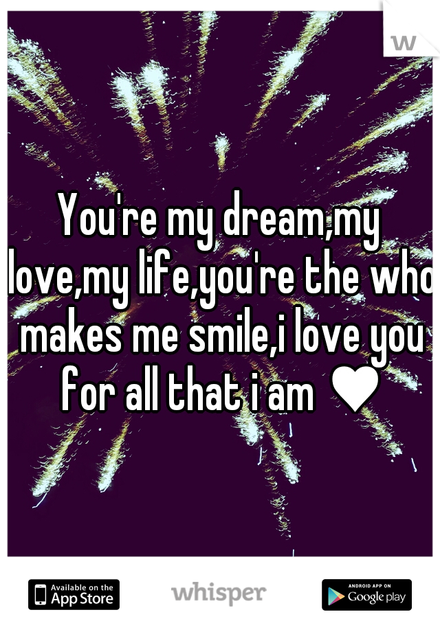 You're my dream,my love,my life,you're the who makes me smile,i love you for all that i am ♥