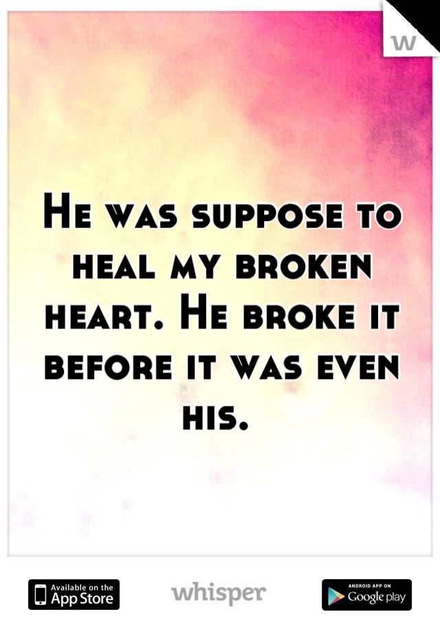 He was suppose to heal my broken heart. He broke it before it was even his.