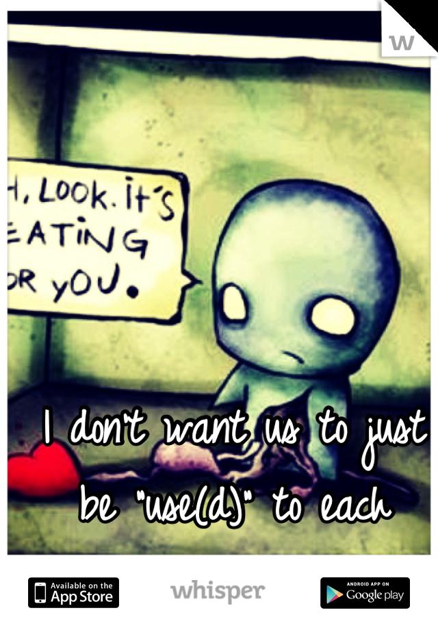 "I don't want us to just be ""use(d)"" to each other.."