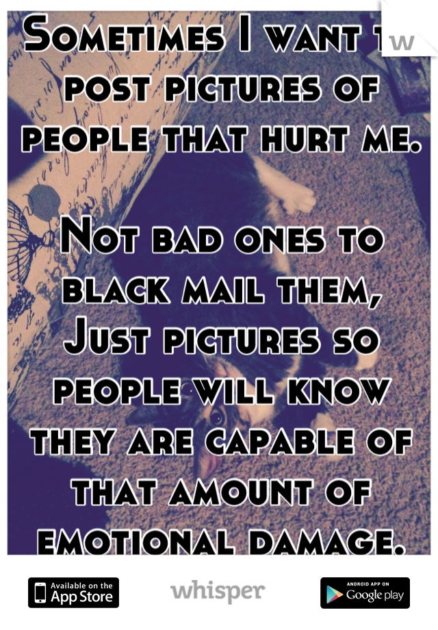 Sometimes I want to post pictures of people that hurt me.  Not bad ones to black mail them, Just pictures so people will know they are capable of that amount of emotional damage. As a warning.
