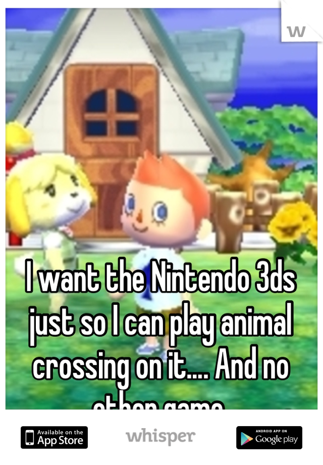 I want the Nintendo 3ds just so I can play animal crossing on it.... And no other game.