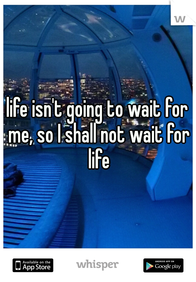 life isn't going to wait for me, so I shall not wait for life