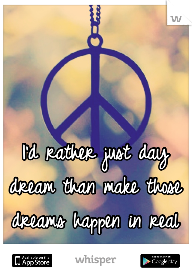 I'd rather just day dream than make those dreams happen in real life.
