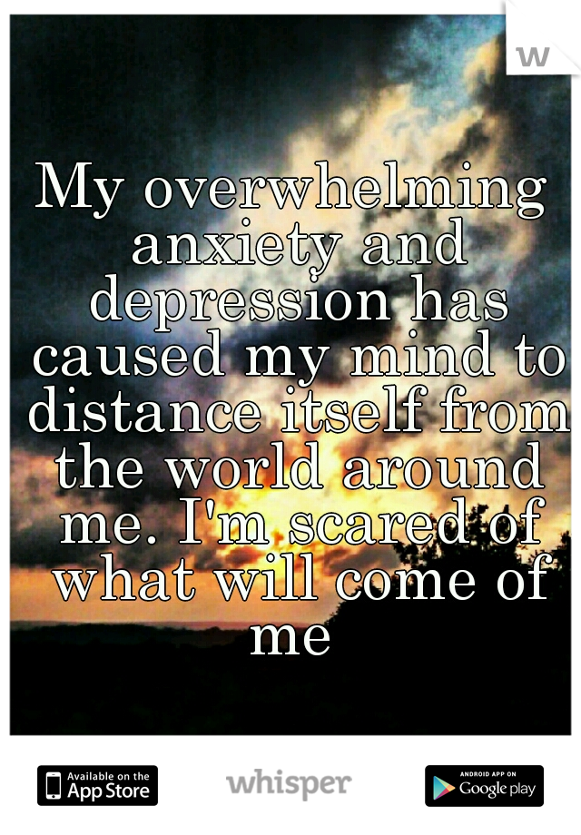 My overwhelming anxiety and depression has caused my mind to distance itself from the world around me. I'm scared of what will come of me