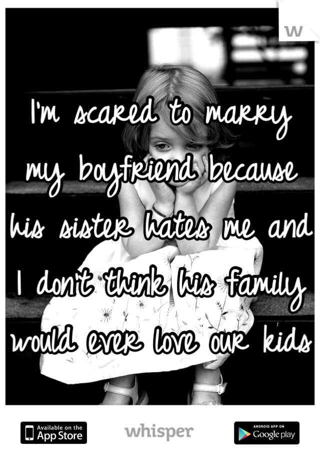 I'm scared to marry my boyfriend because his sister hates me and I don't think his family would ever love our kids
