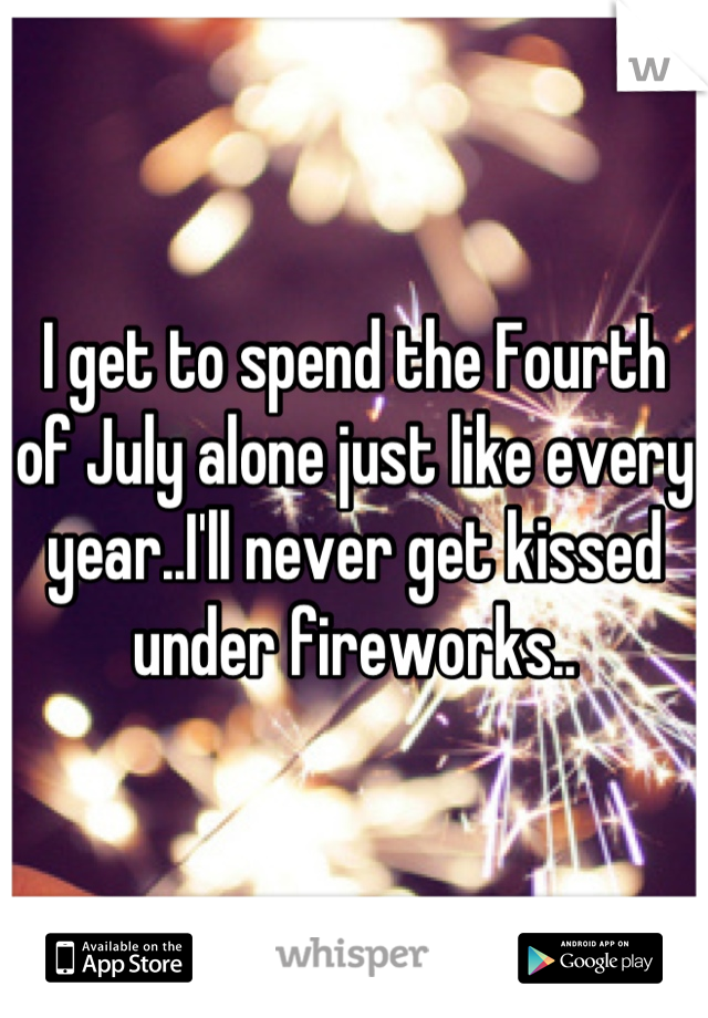 I get to spend the Fourth of July alone just like every year..I'll never get kissed under fireworks..