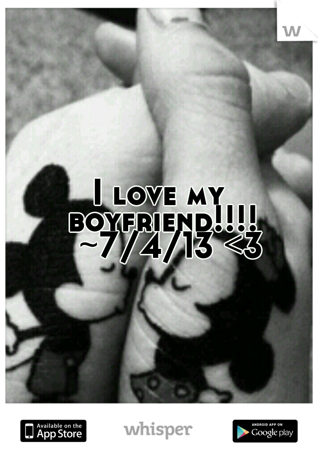 I love my boyfriend!!!!  ~7/4/13 <3