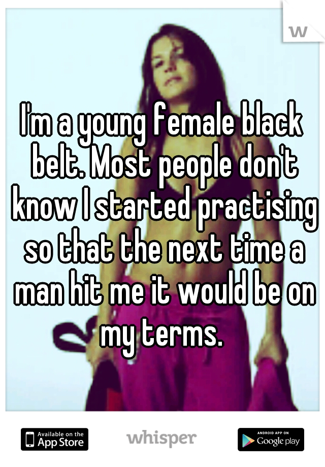 I'm a young female black belt. Most people don't know I started practising so that the next time a man hit me it would be on my terms.