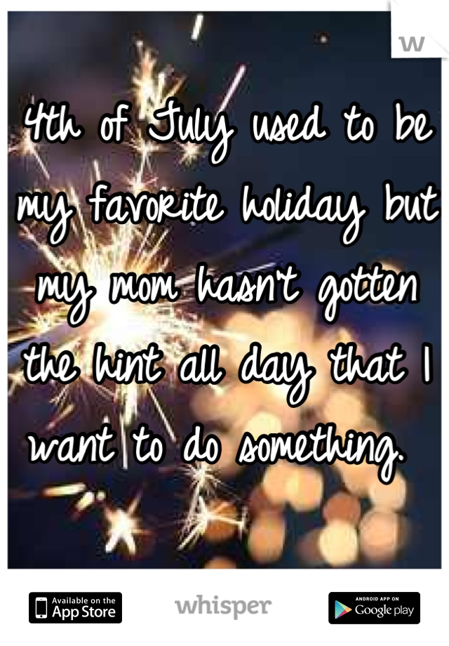 4th of July used to be my favorite holiday but my mom hasn't gotten the hint all day that I want to do something.