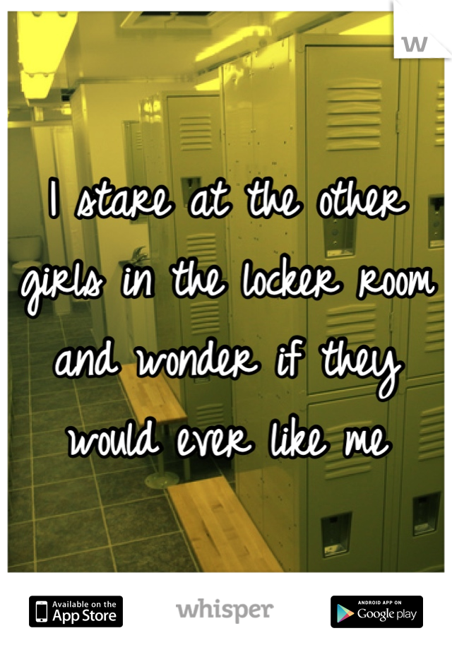 I stare at the other girls in the locker room and wonder if they would ever like me