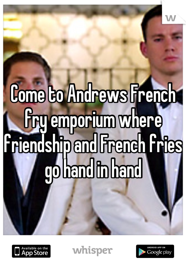Come to Andrews French fry emporium where friendship and French fries go hand in hand