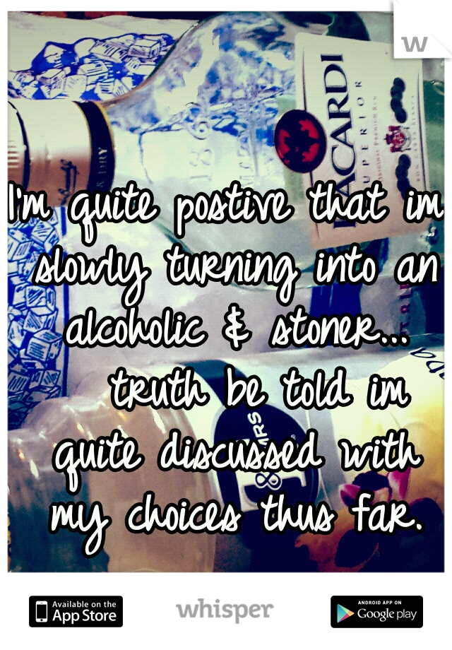 I'm quite postive that im slowly turning into an alcoholic & stoner...     truth be told im quite discussed with my choices thus far.