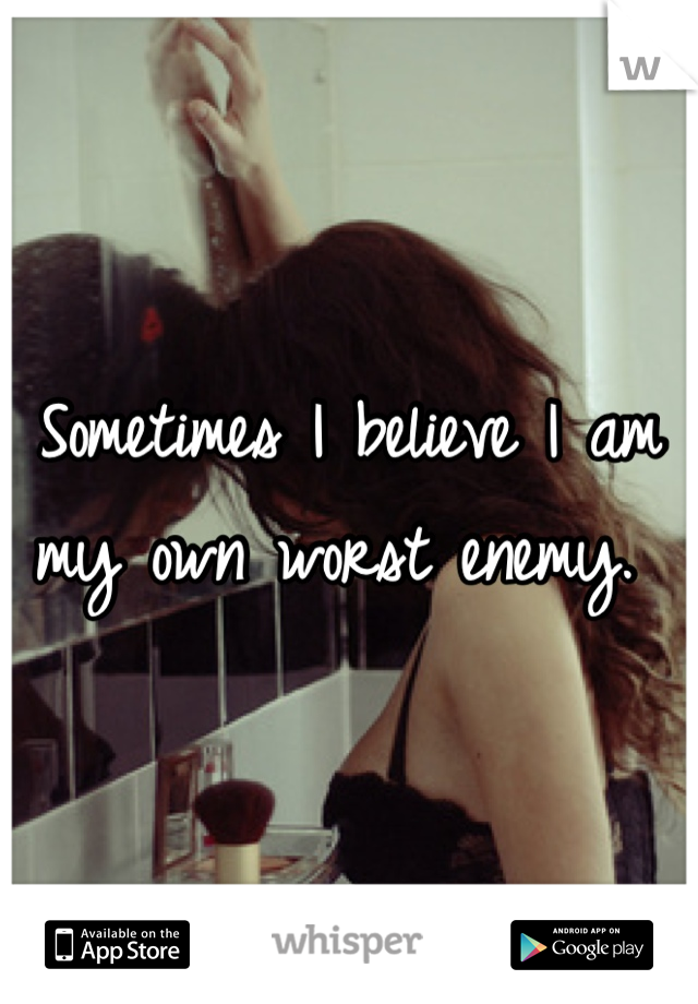 Sometimes I believe I am my own worst enemy.