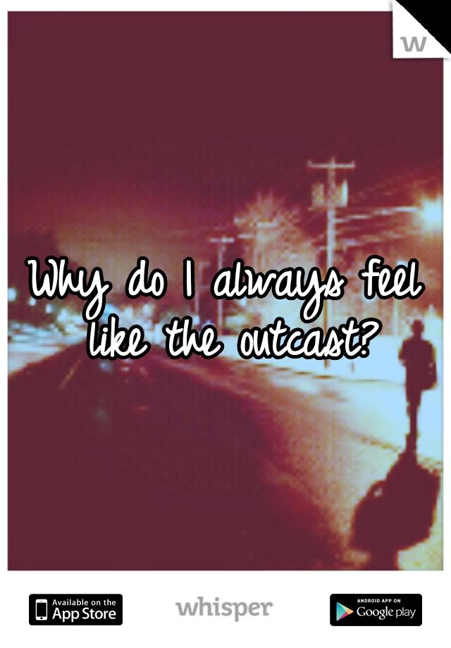 Why do I always feel like the outcast?