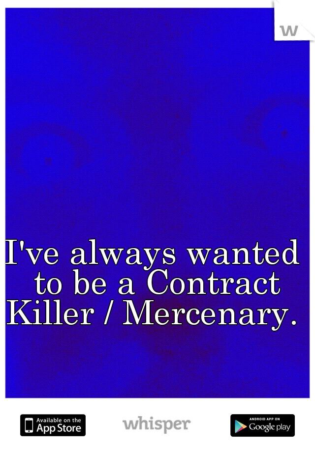 I've always wanted to be a Contract Killer / Mercenary.