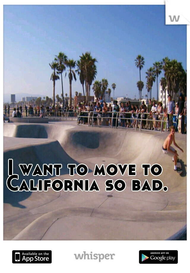 I want to move to California so bad.
