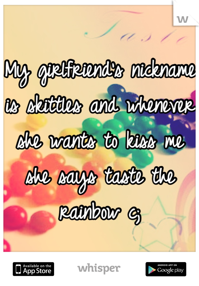 My girlfriend's nickname is skittles and whenever she wants to kiss me she says taste the rainbow c;
