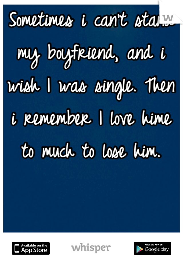 Sometimes i can't stand my boyfriend, and i wish I was single. Then i remember I love hime to much to lose him.