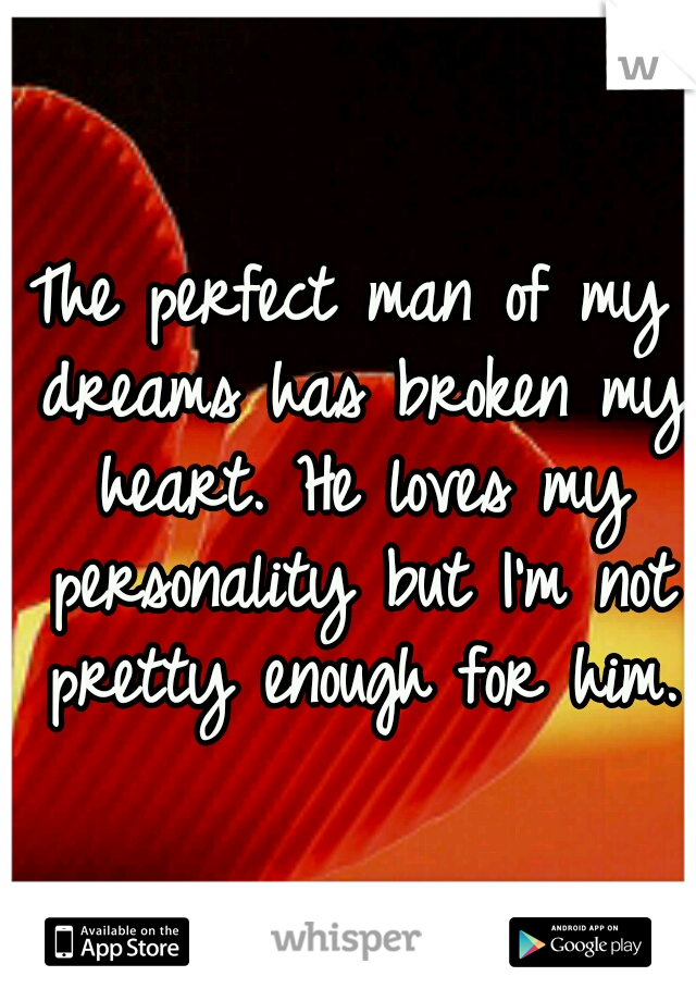 The perfect man of my dreams has broken my heart. He loves my personality but I'm not pretty enough for him.
