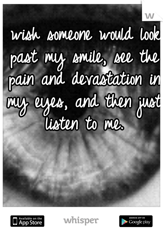 I wish someone would look past my smile, see the pain and devastation in my eyes, and then just listen to me.
