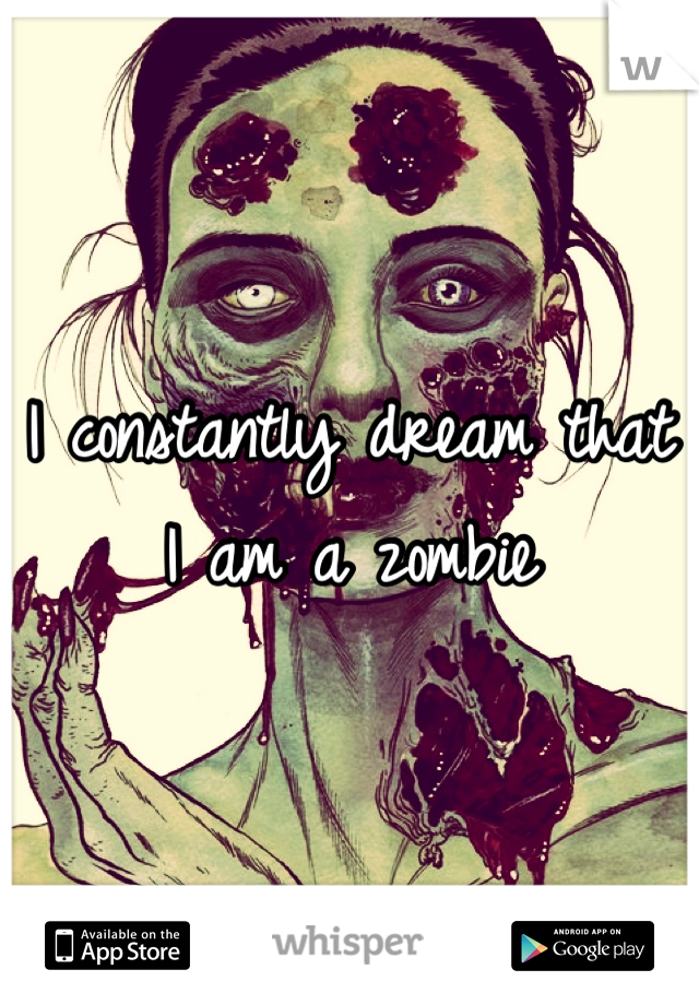 I constantly dream that I am a zombie