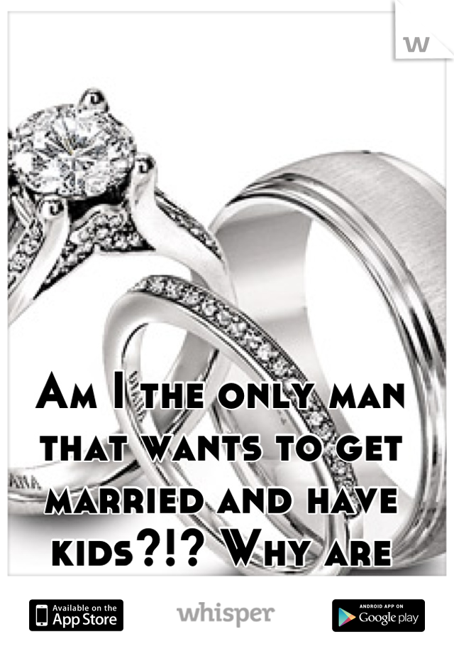 Am I the only man that wants to get married and have kids?!? Why are good girls gone?!?