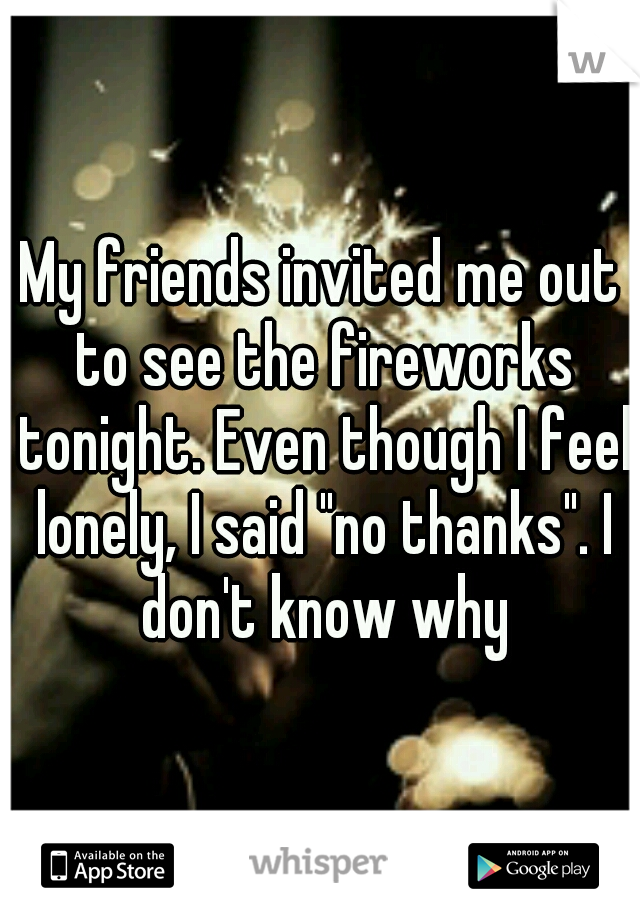 """My friends invited me out to see the fireworks tonight. Even though I feel lonely, I said """"no thanks"""". I don't know why"""