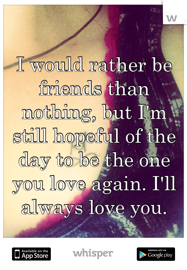 I would rather be friends than nothing, but I'm still hopeful of the day to be the one you love again. I'll always love you.
