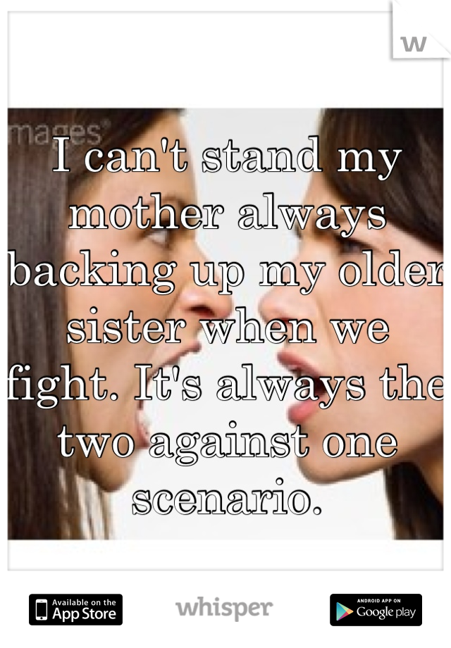 I can't stand my mother always backing up my older sister when we fight. It's always the two against one scenario.