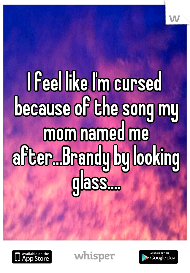 I feel like I'm cursed because of the song my mom named me after...Brandy by looking glass....