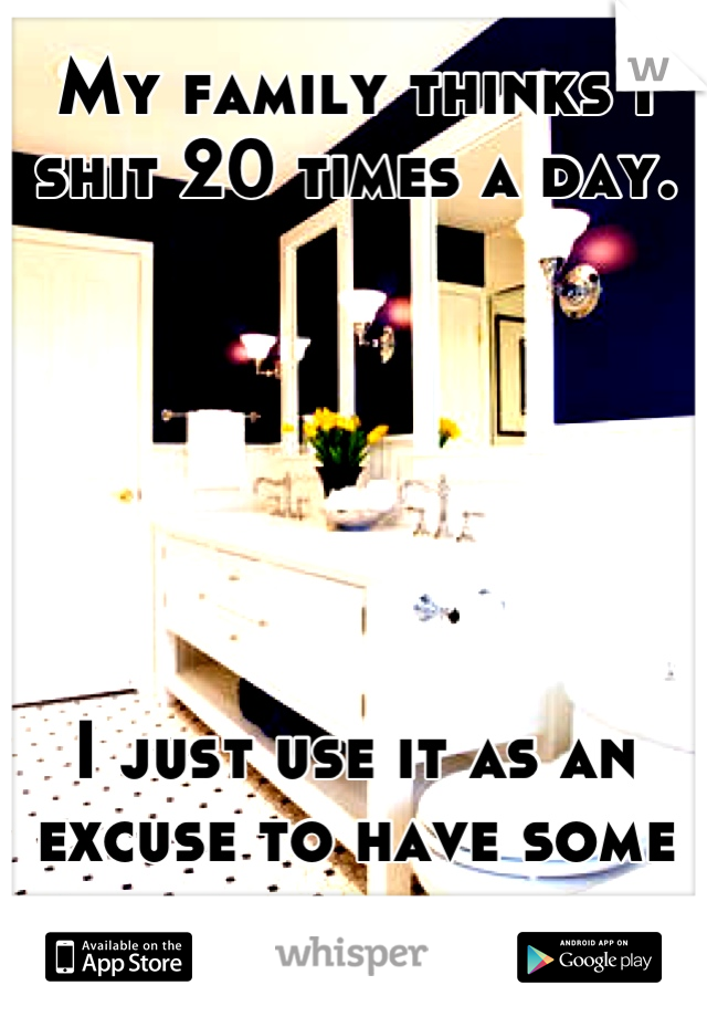 My family thinks I shit 20 times a day.       I just use it as an excuse to have some privacy.