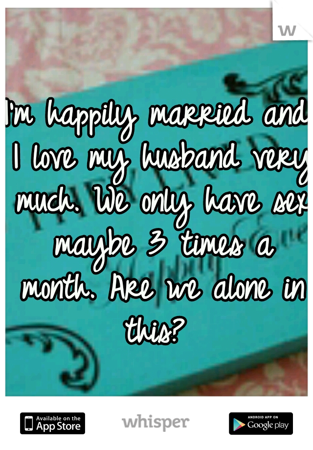 I'm happily married and I love my husband very much. We only have sex maybe 3 times a month. Are we alone in this?