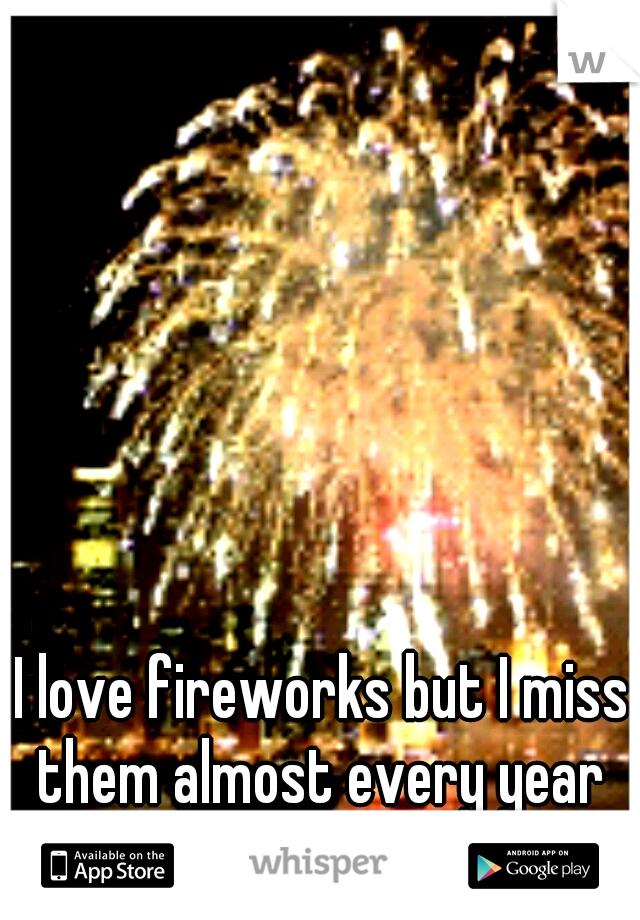 I love fireworks but I miss them almost every year