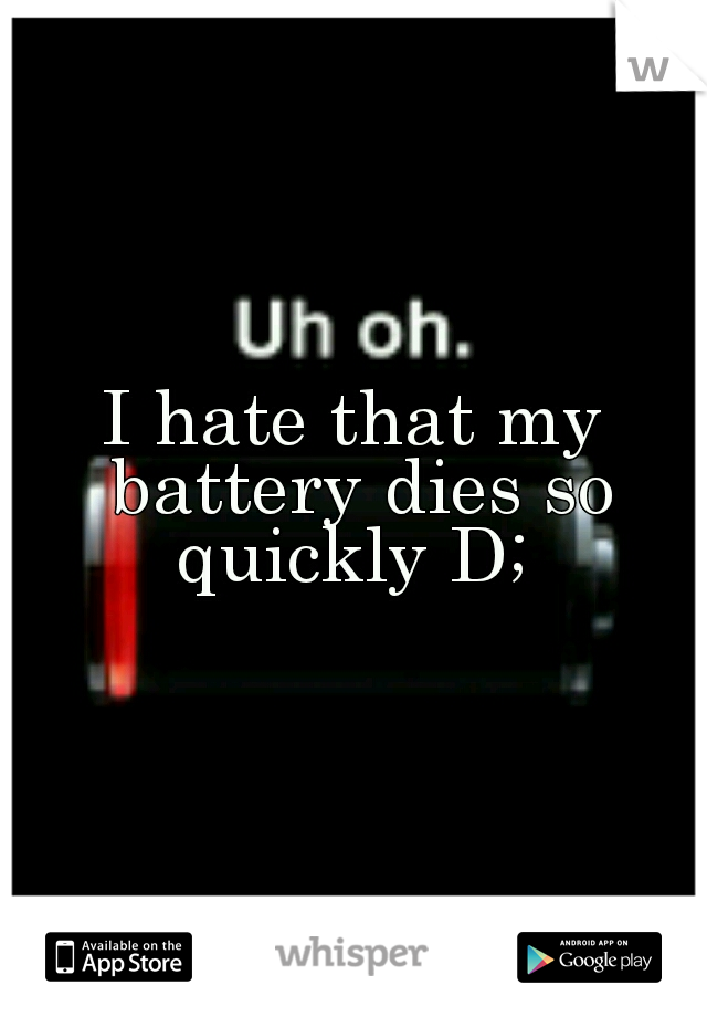 I hate that my battery dies so quickly D;