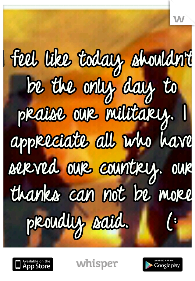 I feel like today shouldn't be the only day to praise our military. I appreciate all who have served our country. our thanks can not be more proudly said.    (: