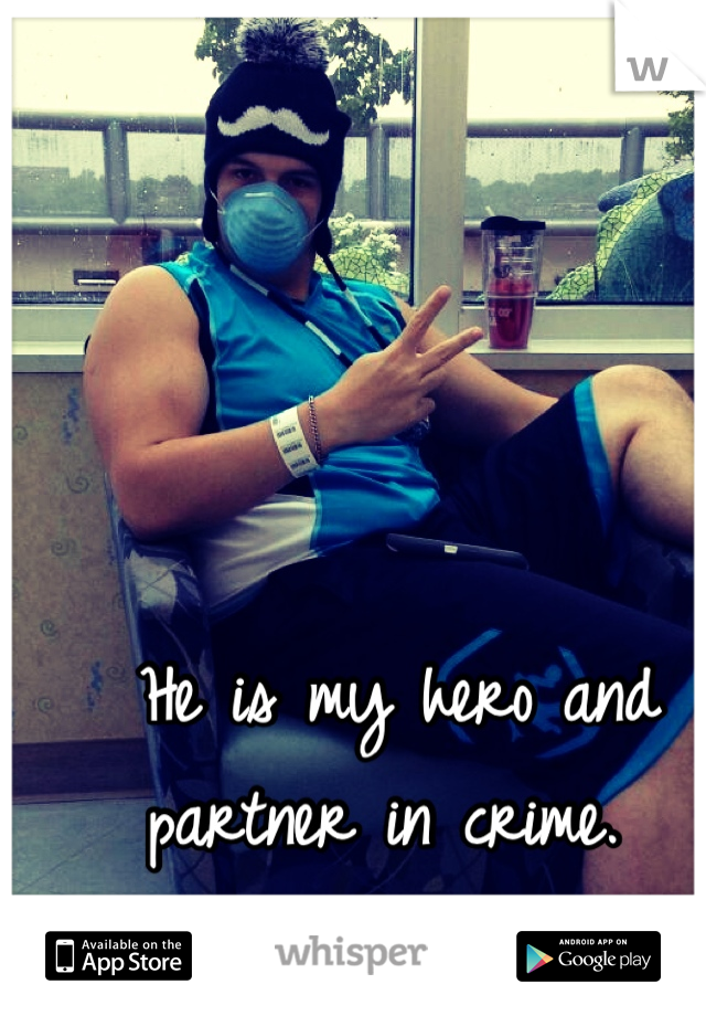 He is my hero and partner in crime.