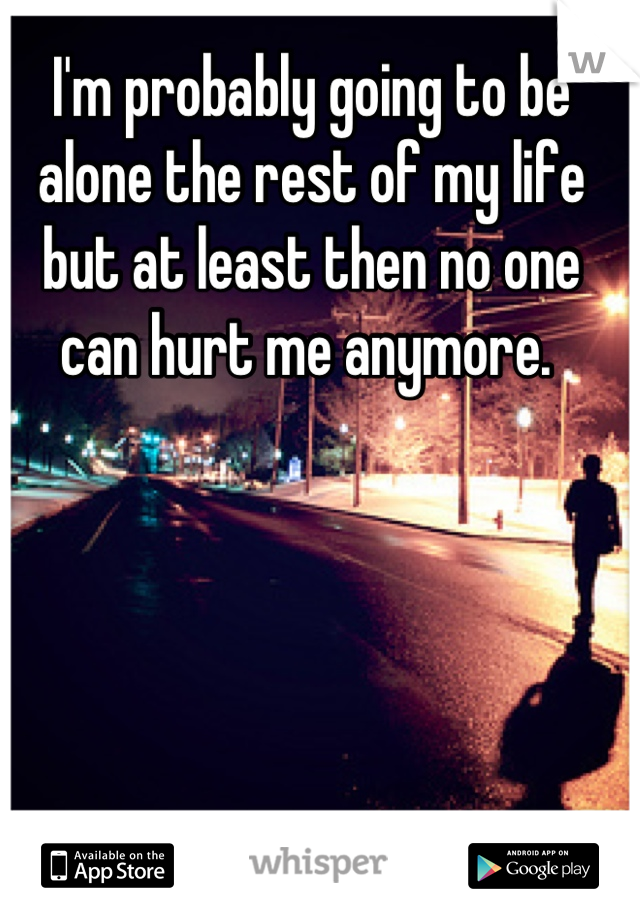 I'm probably going to be alone the rest of my life but at least then no one can hurt me anymore.