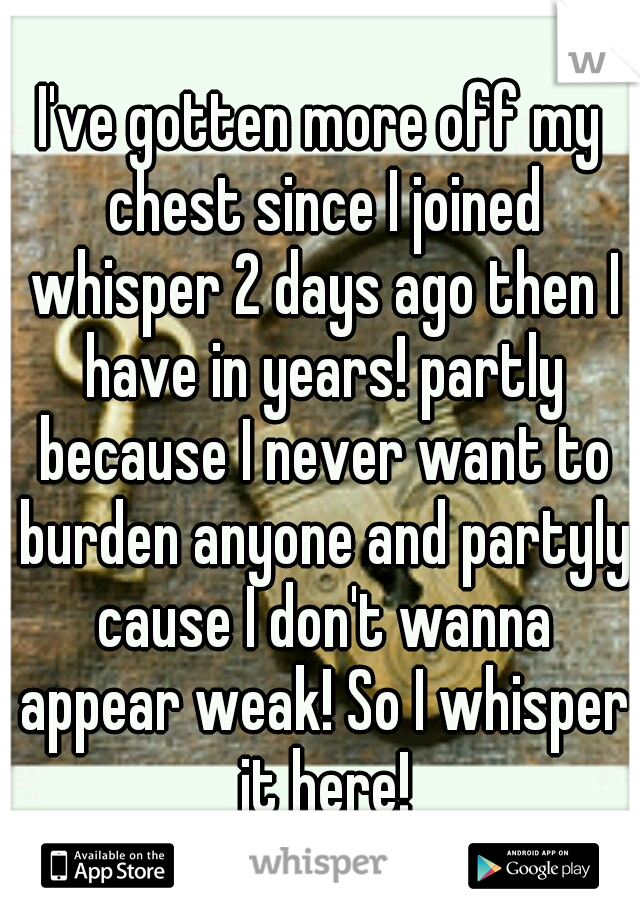 I've gotten more off my chest since I joined whisper 2 days ago then I have in years! partly because I never want to burden anyone and partyly cause I don't wanna appear weak! So I whisper it here!