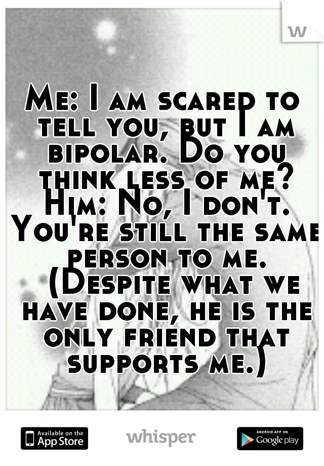 Me: I am scared to tell you, but I am bipolar. Do you think less of me? Him: No, I don't. You're still the same person to me.  (Despite what we have done, he is the only friend that supports me.)