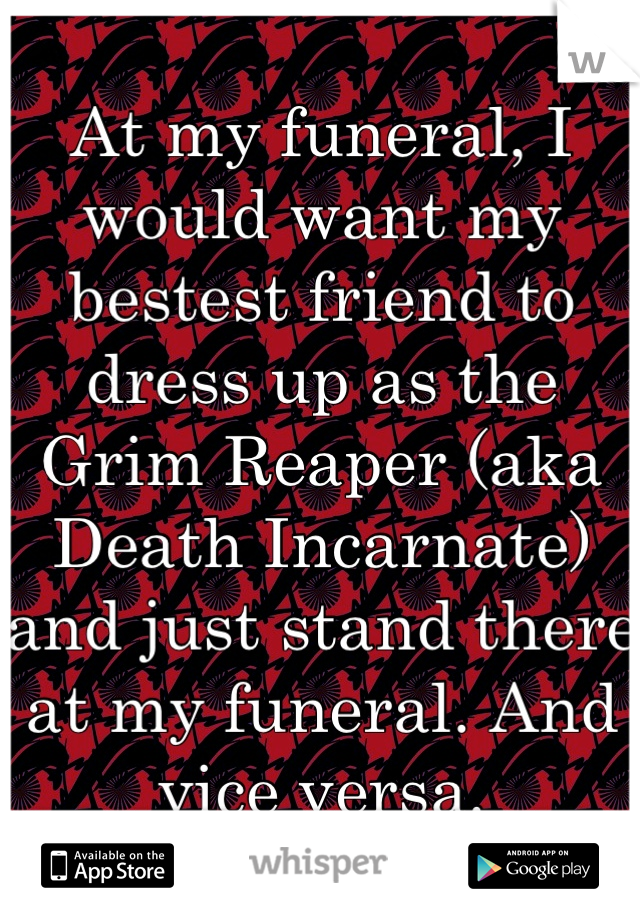 At my funeral, I would want my bestest friend to dress up as the Grim Reaper (aka Death Incarnate) and just stand there at my funeral. And vice versa.